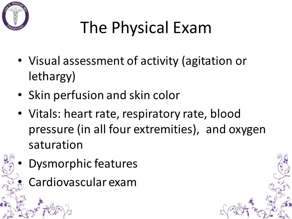 The Physical Exam Visual assessment of activity (agitation or lethargy) Skin perfusion and skin color.
