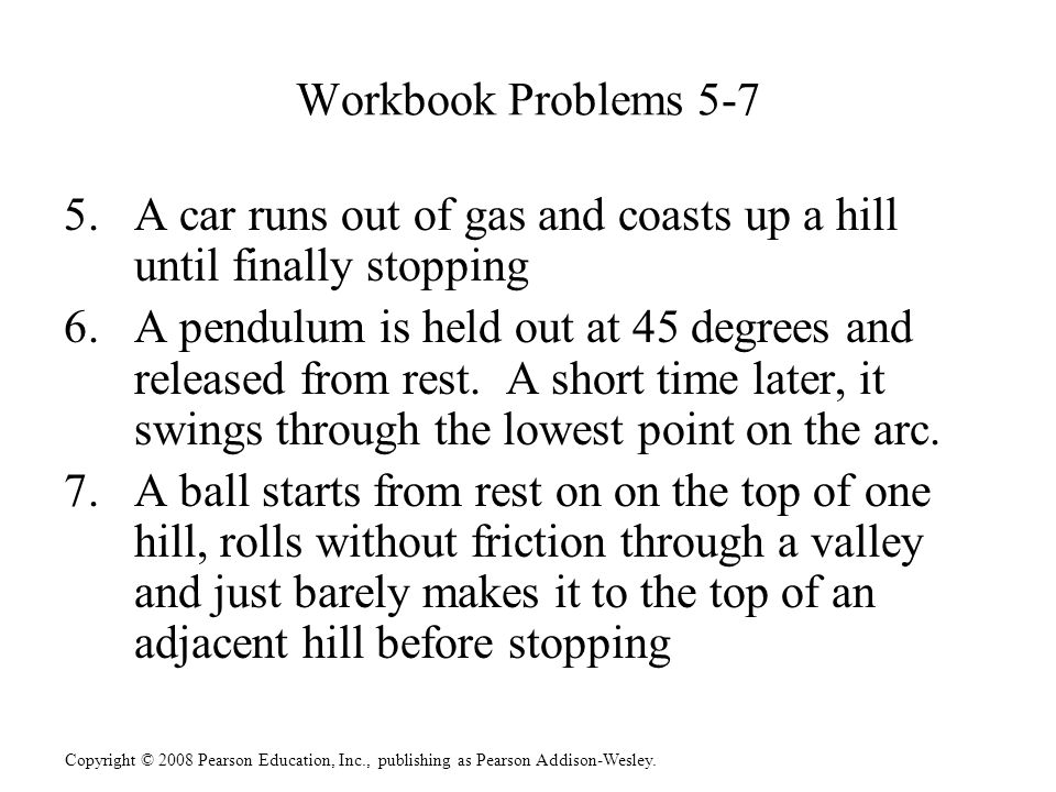 Workbook Problems 5-7 A car runs out of gas and coasts up a hill until finally stopping.