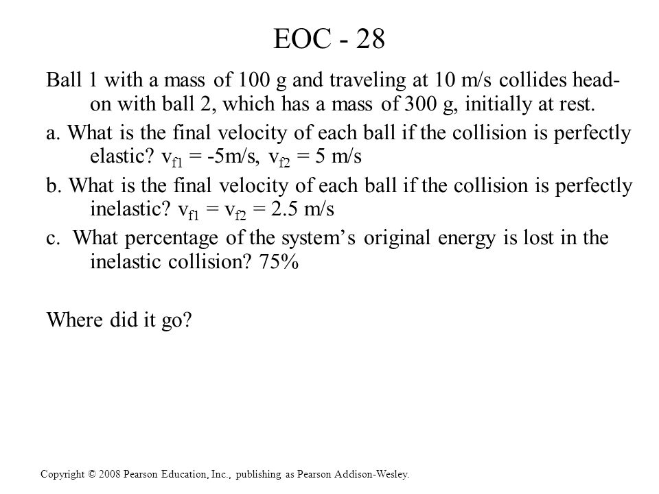 EOC - 28 Ball 1 with a mass of 100 g and traveling at 10 m/s collides head-on with ball 2, which has a mass of 300 g, initially at rest.