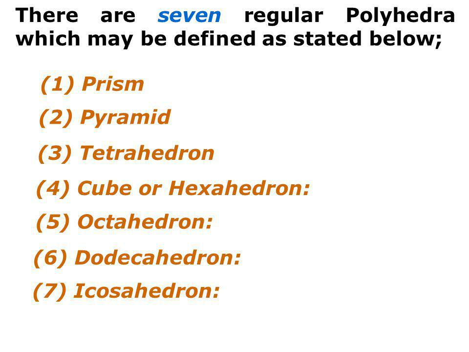 There are seven regular Polyhedra which may be defined as stated below;
