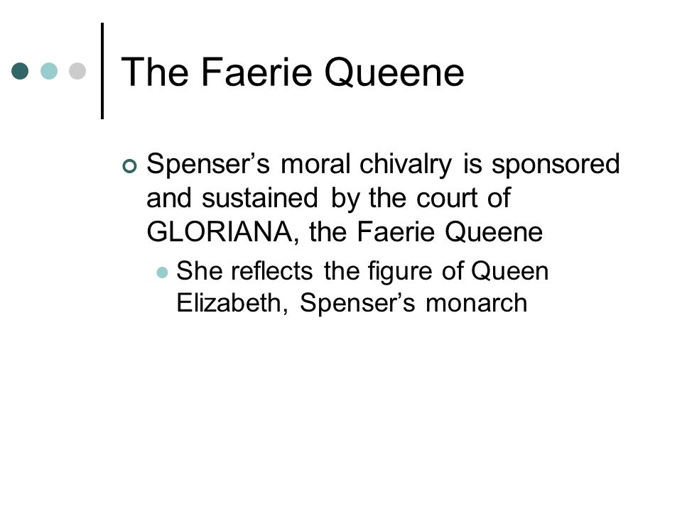 The Faerie Queene Spenser's moral chivalry is sponsored and sustained by the court of GLORIANA, the Faerie Queene.