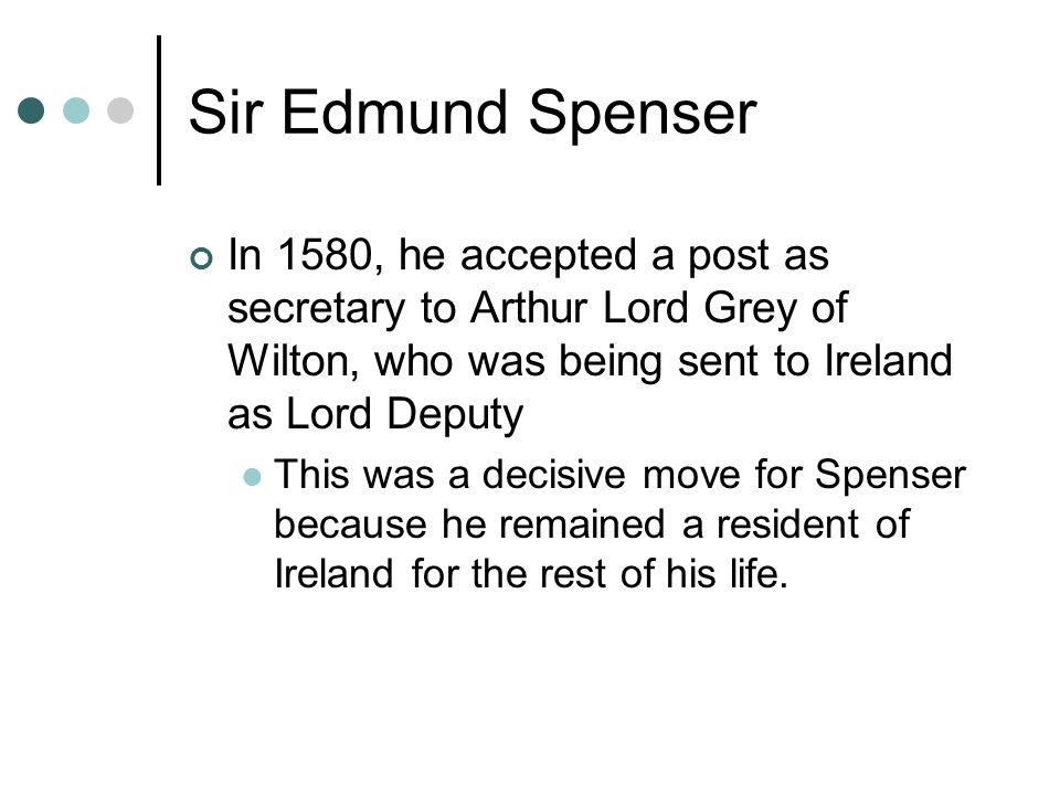 Sir Edmund Spenser In 1580, he accepted a post as secretary to Arthur Lord Grey of Wilton, who was being sent to Ireland as Lord Deputy.