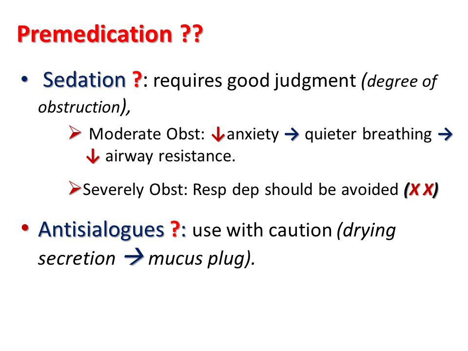 Premedication Sedation : requires good judgment (degree of obstruction), Moderate Obst: ↓anxiety → quieter breathing → ↓ airway resistance.