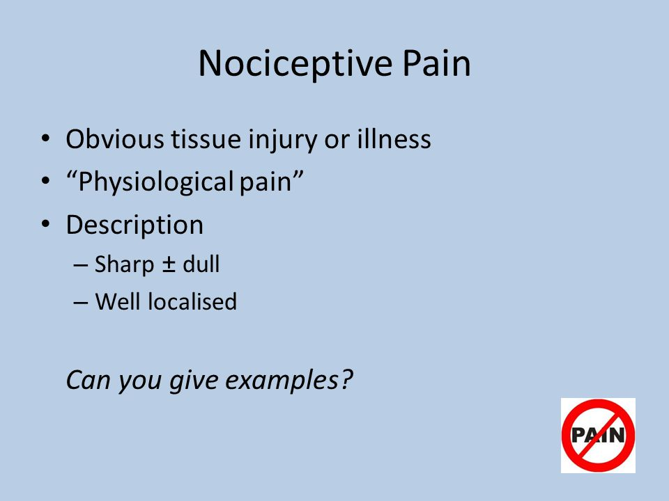 Nociceptive Pain Obvious tissue injury or illness Physiological pain