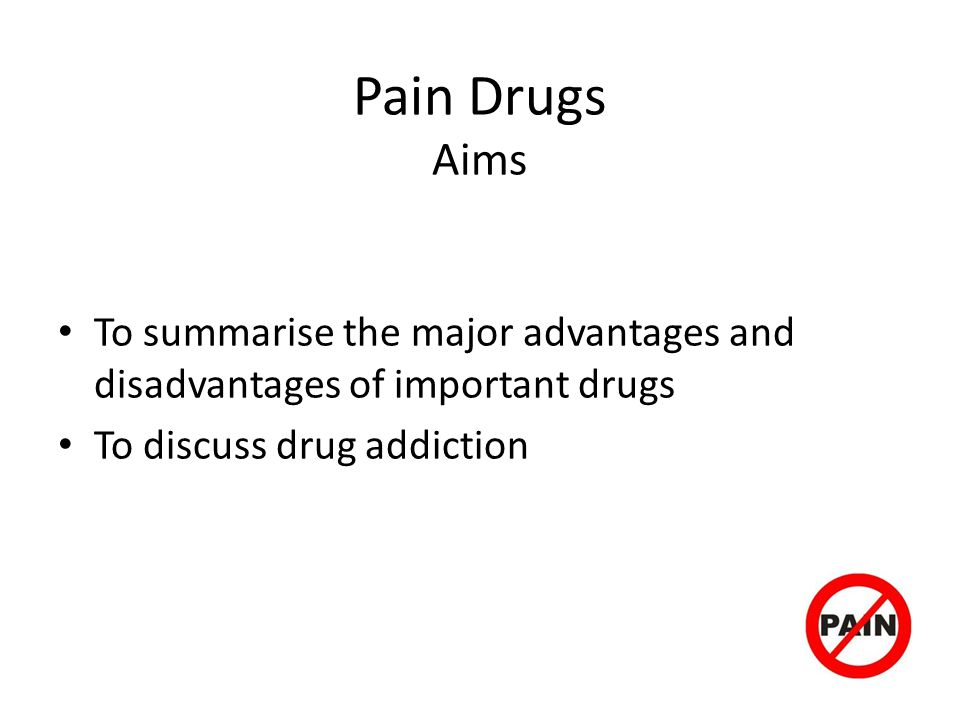Pain Drugs Aims To summarise the major advantages and disadvantages of important drugs.