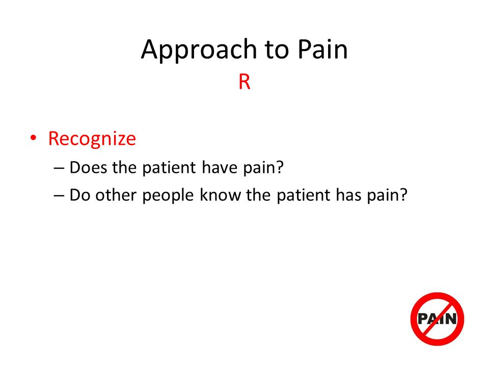 Approach to Pain R Recognize Does the patient have pain