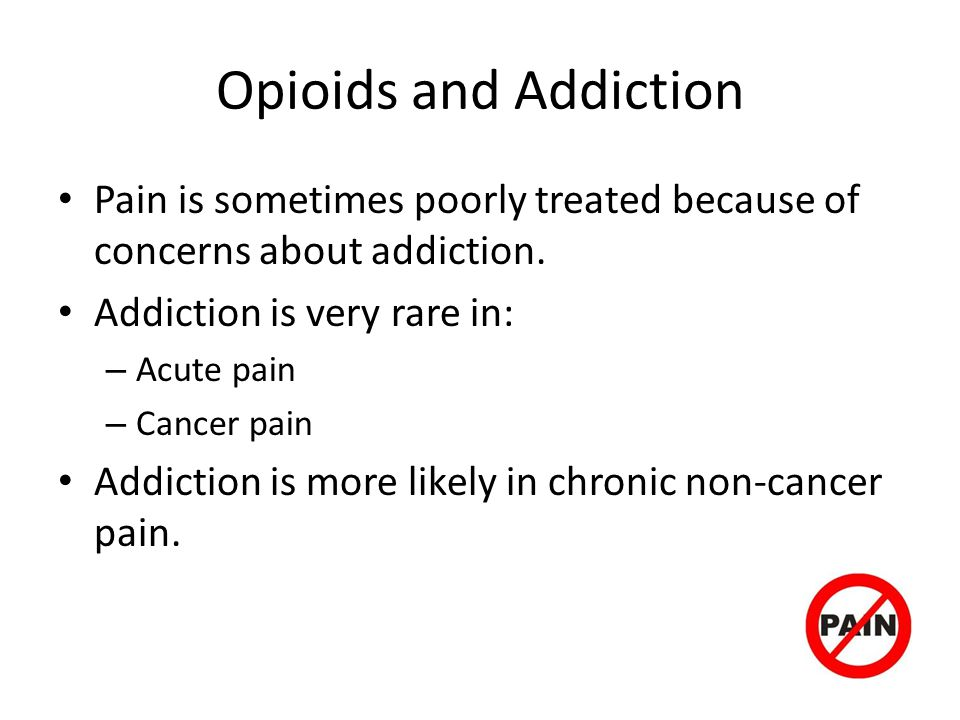 Opioids and Addiction Pain is sometimes poorly treated because of concerns about addiction. Addiction is very rare in: