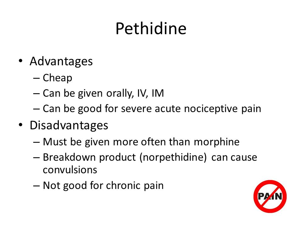 Pethidine Advantages Disadvantages Cheap Can be given orally, IV, IM
