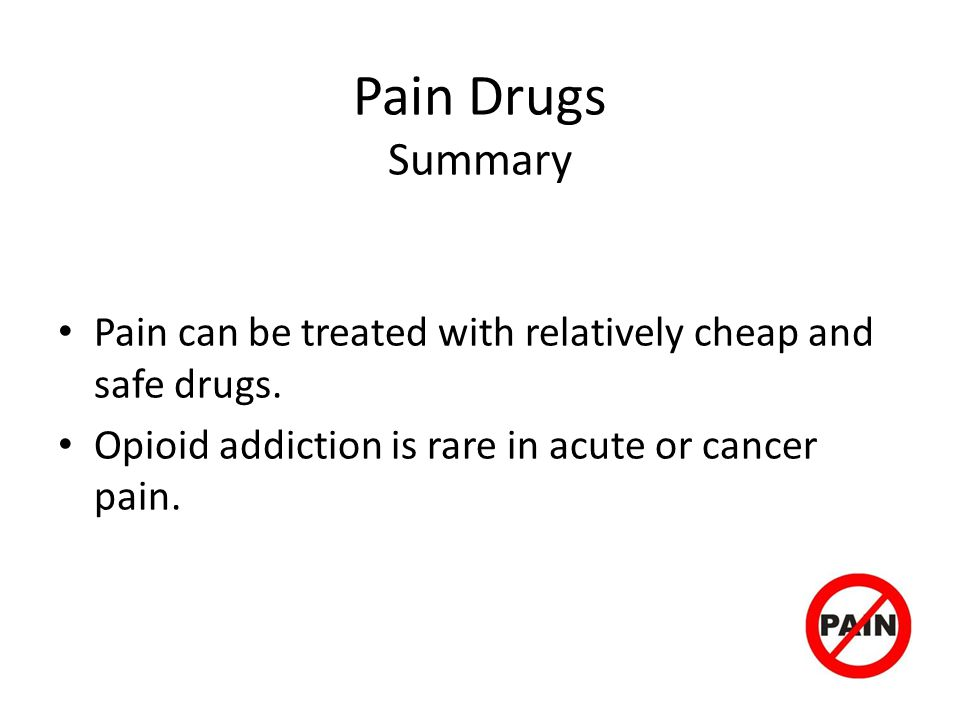 Pain Drugs Summary Pain can be treated with relatively cheap and safe drugs.