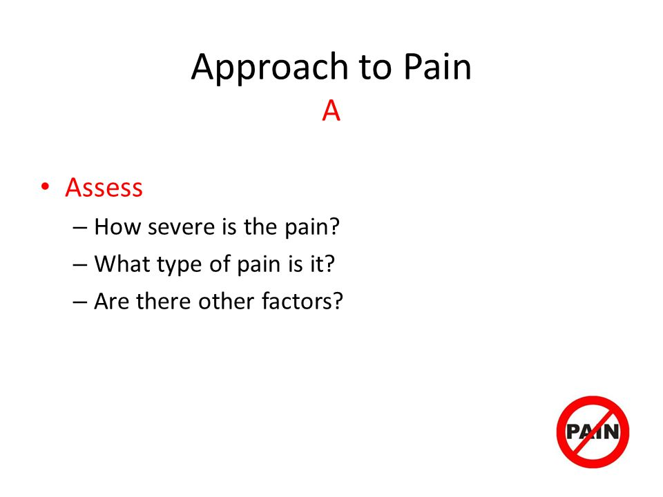 Approach to Pain A Assess How severe is the pain