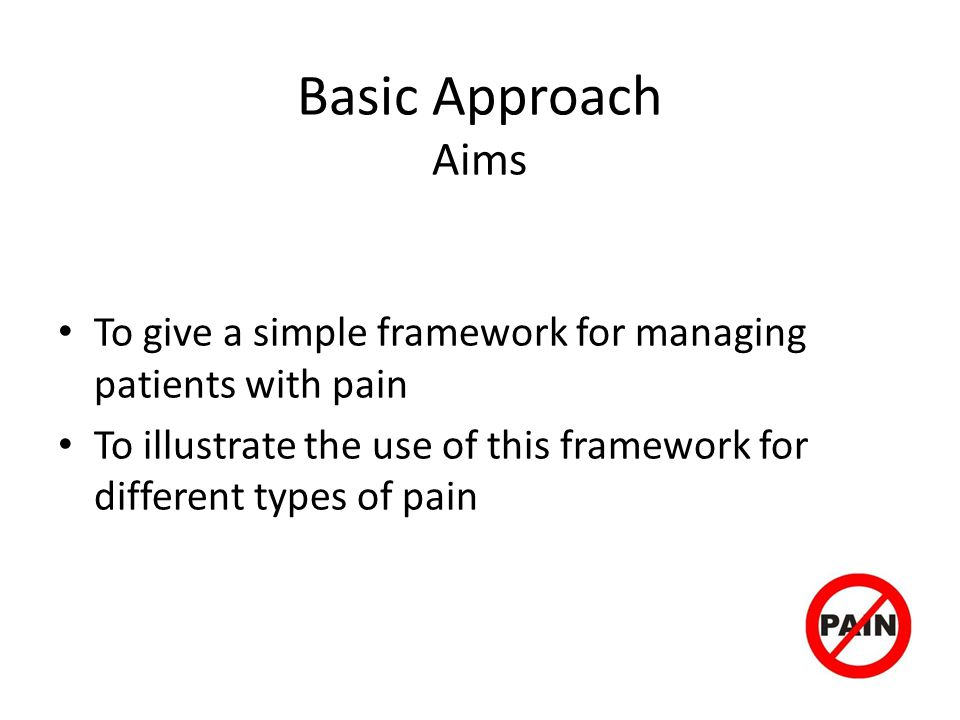 Basic Approach Aims To give a simple framework for managing patients with pain.