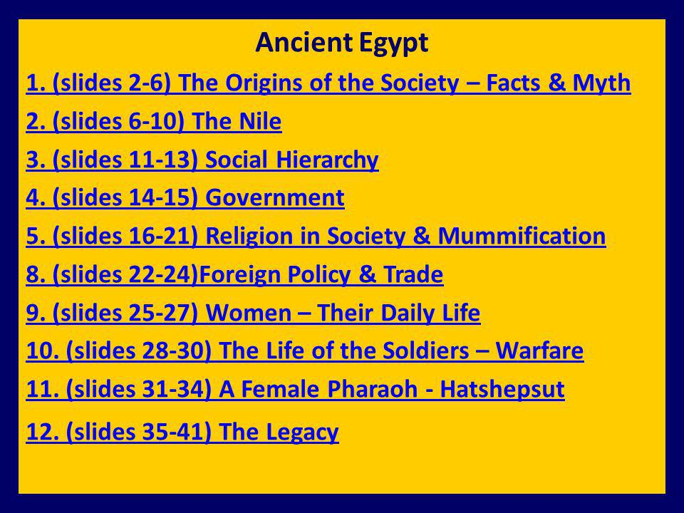 Ancient Egypt 1. (slides 2-6) The Origins of the Society – Facts & Myth. 2. (slides 6-10) The Nile.