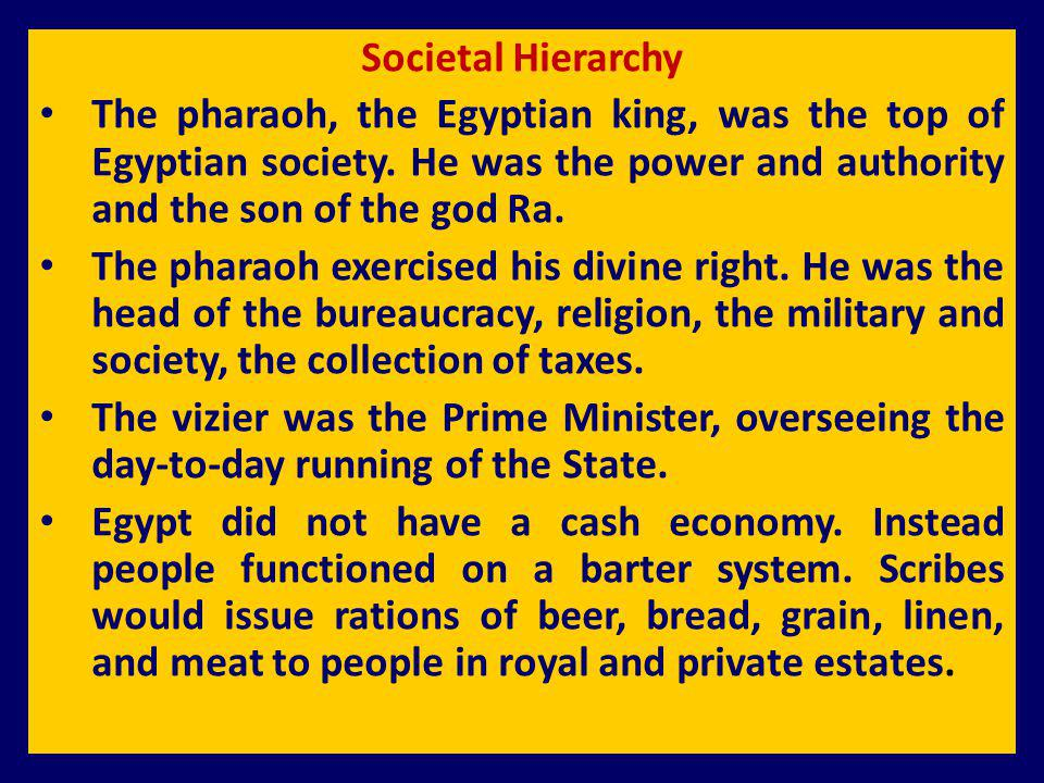 Societal Hierarchy The pharaoh, the Egyptian king, was the top of Egyptian society. He was the power and authority and the son of the god Ra.