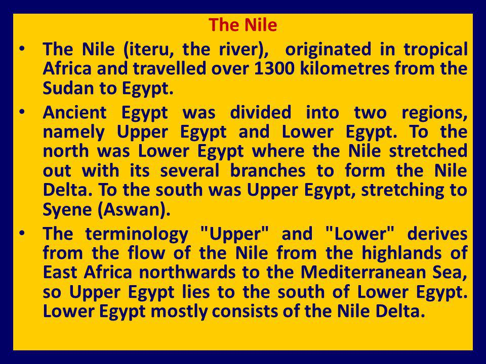 The Nile The Nile (iteru, the river), originated in tropical Africa and travelled over 1300 kilometres from the Sudan to Egypt.
