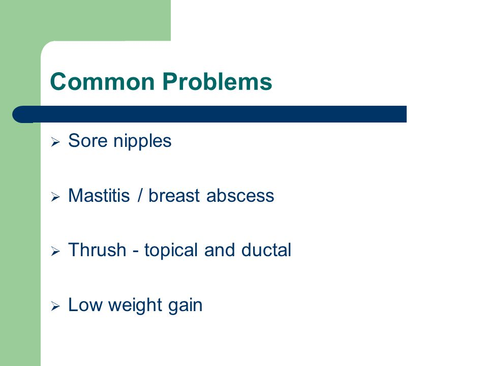 Common Problems Sore nipples Mastitis / breast abscess
