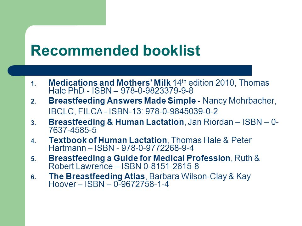 Recommended booklist Medications and Mothers' Milk 14th edition 2010, Thomas Hale PhD - ISBN – 978-0-9823379-9-8.