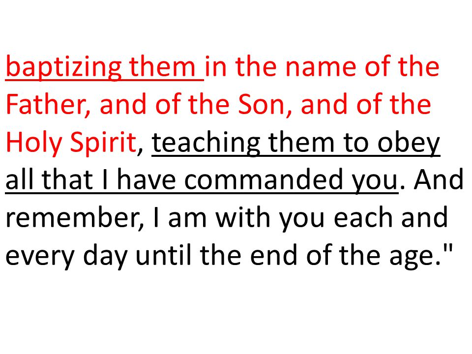 baptizing them in the name of the Father, and of the Son, and of the Holy Spirit, teaching them to obey all that I have commanded you.