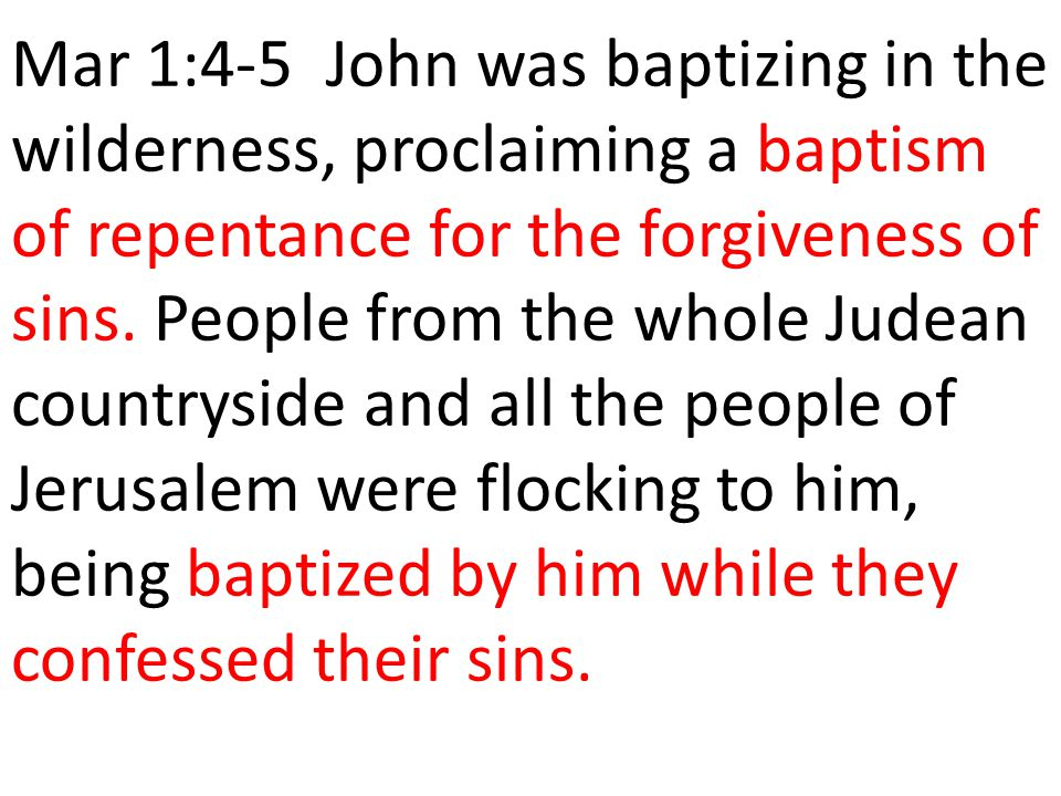 Mar 1:4-5 John was baptizing in the wilderness, proclaiming a baptism of repentance for the forgiveness of sins.