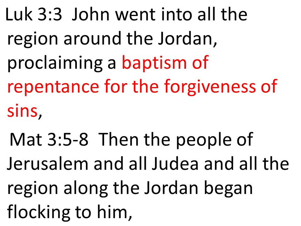 Luk 3:3 John went into all the region around the Jordan, proclaiming a baptism of repentance for the forgiveness of sins, Mat 3:5-8 Then the people of Jerusalem and all Judea and all the region along the Jordan began flocking to him,