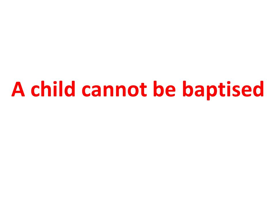 A child cannot be baptised