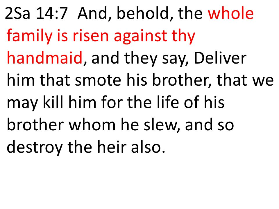 2Sa 14:7 And, behold, the whole family is risen against thy handmaid, and they say, Deliver him that smote his brother, that we may kill him for the life of his brother whom he slew, and so destroy the heir also.