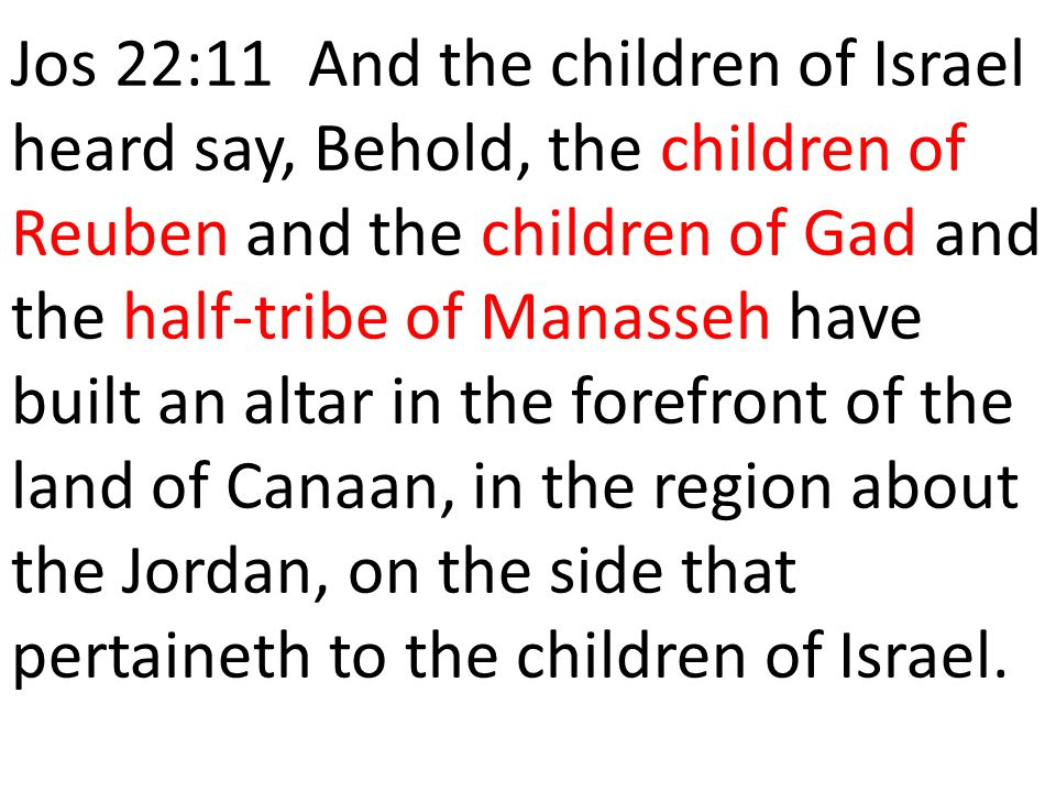Jos 22:11 And the children of Israel heard say, Behold, the children of Reuben and the children of Gad and the half-tribe of Manasseh have built an altar in the forefront of the land of Canaan, in the region about the Jordan, on the side that pertaineth to the children of Israel.