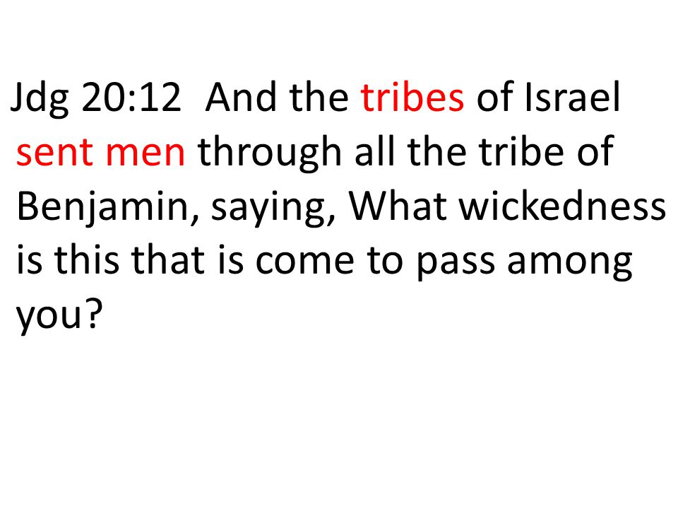 Jdg 20:12 And the tribes of Israel sent men through all the tribe of Benjamin, saying, What wickedness is this that is come to pass among you