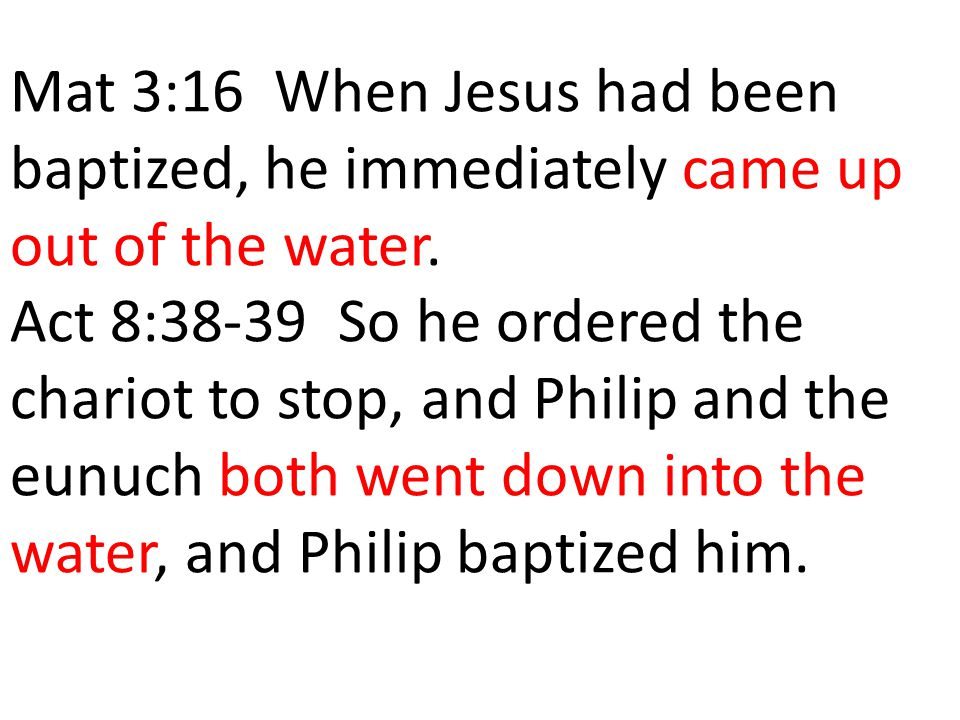Mat 3:16 When Jesus had been baptized, he immediately came up out of the water.