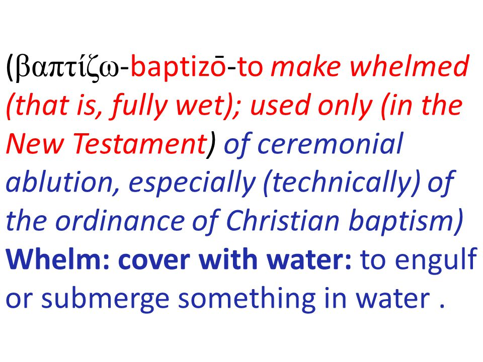 (βαπτίζω-baptizō-to make whelmed (that is, fully wet); used only (in the New Testament) of ceremonial ablution, especially (technically) of the ordinance of Christian baptism) Whelm: cover with water: to engulf or submerge something in water .