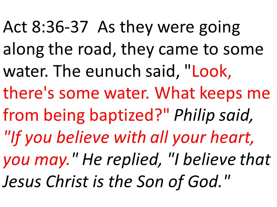 Act 8:36-37 As they were going along the road, they came to some water