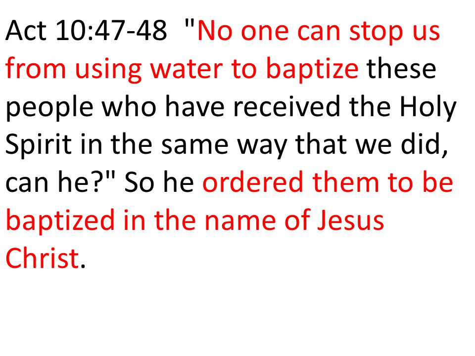 Act 10:47-48 No one can stop us from using water to baptize these people who have received the Holy Spirit in the same way that we did, can he So he ordered them to be baptized in the name of Jesus Christ.