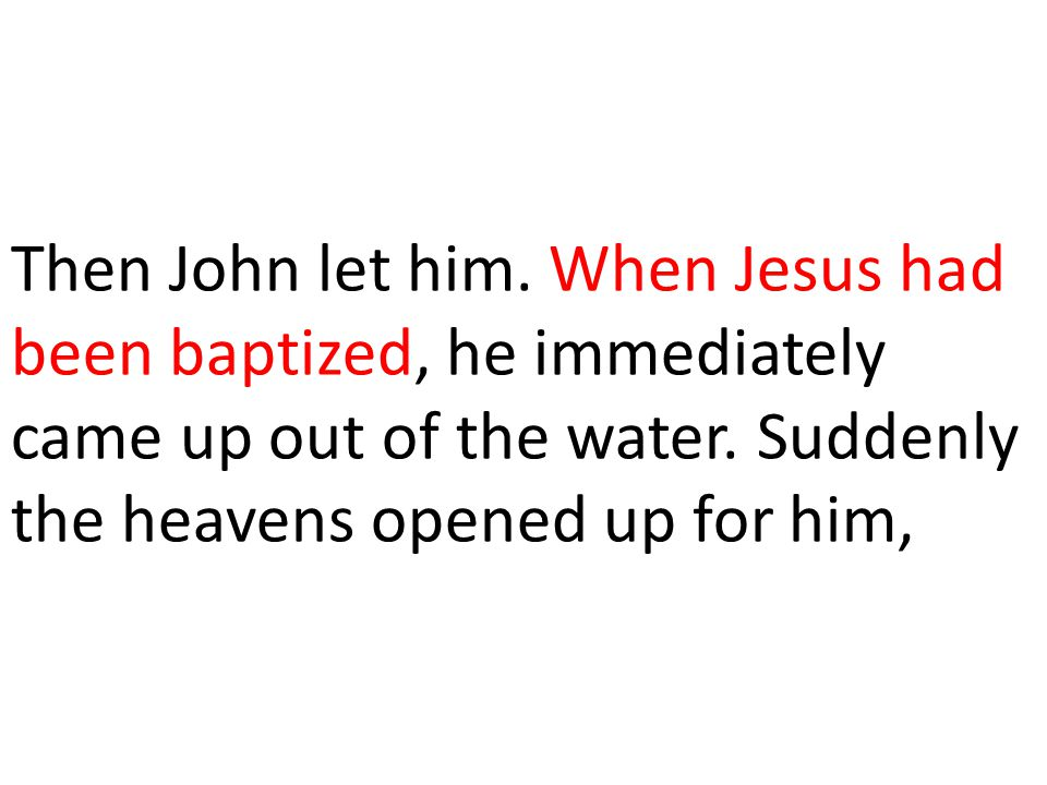Then John let him. When Jesus had been baptized, he immediately came up out of the water.