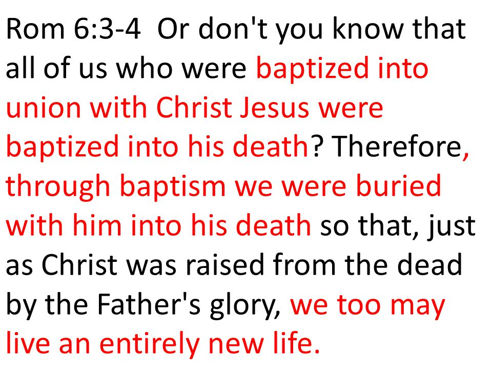 Rom 6:3-4 Or don t you know that all of us who were baptized into union with Christ Jesus were baptized into his death.
