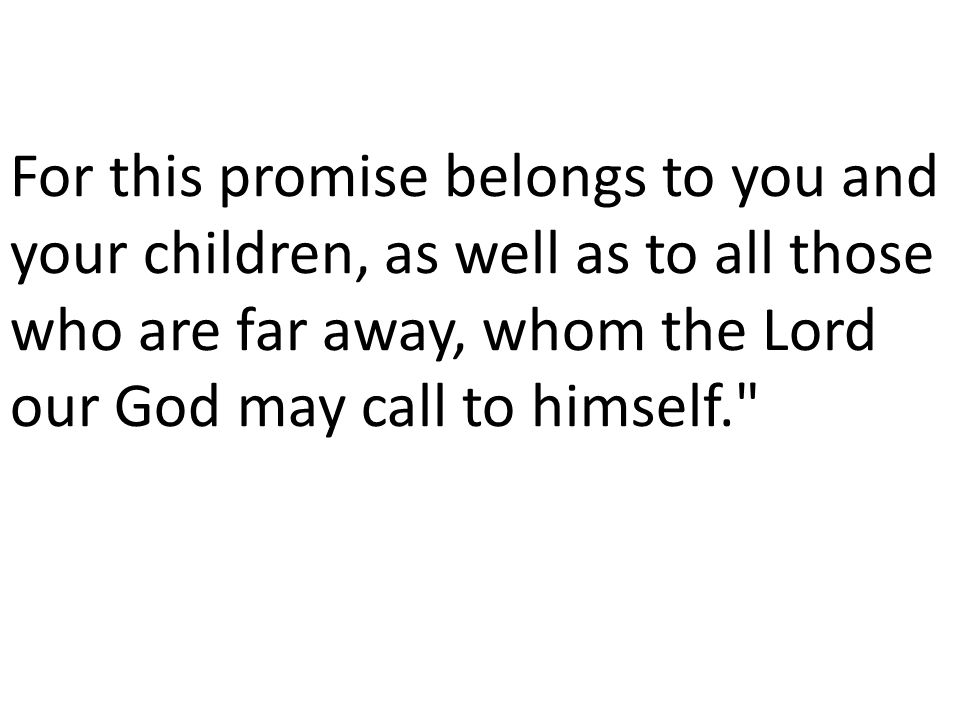 For this promise belongs to you and your children, as well as to all those who are far away, whom the Lord our God may call to himself.