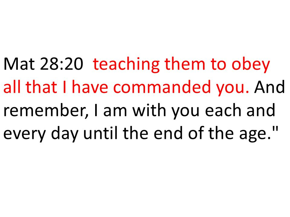 Mat 28:20 teaching them to obey all that I have commanded you