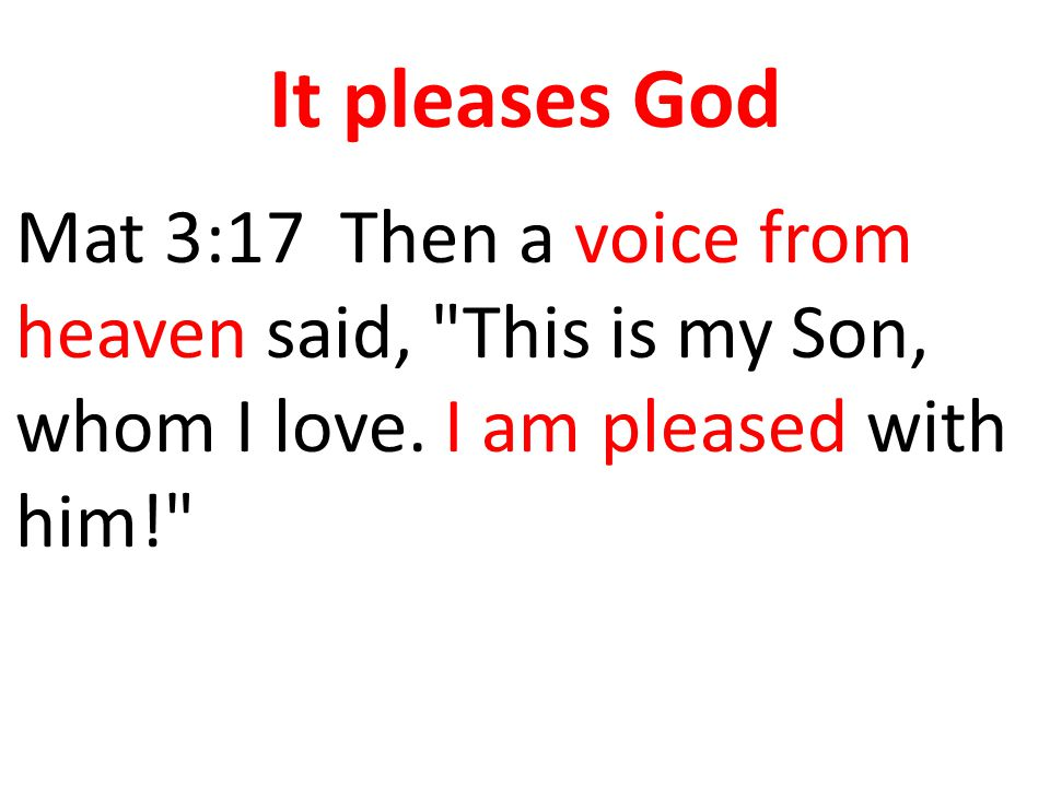 It pleases God Mat 3:17 Then a voice from heaven said, This is my Son, whom I love.