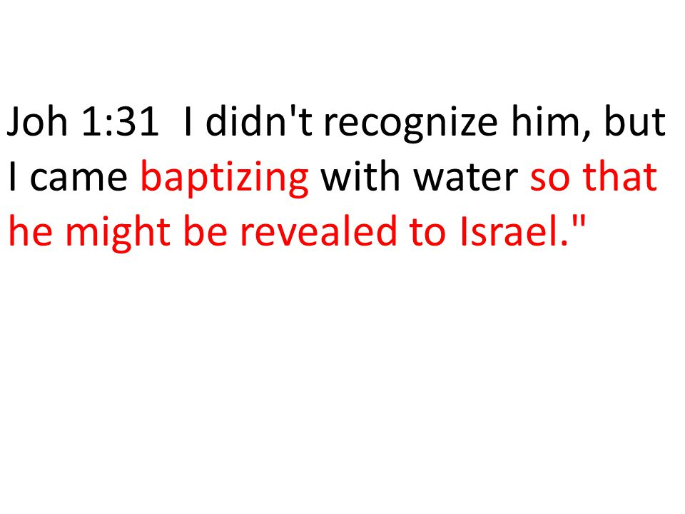 Joh 1:31 I didn t recognize him, but I came baptizing with water so that he might be revealed to Israel.