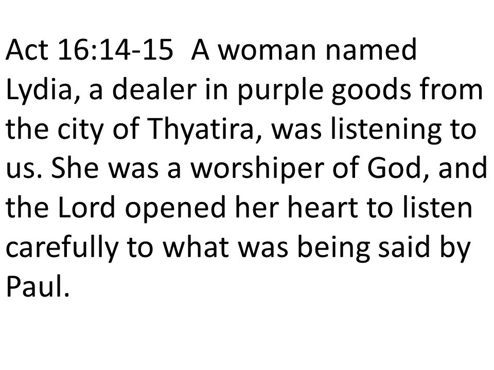 Act 16:14-15 A woman named Lydia, a dealer in purple goods from the city of Thyatira, was listening to us.