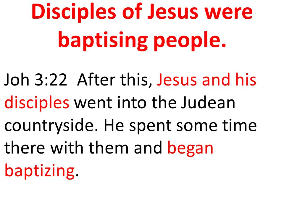 Disciples of Jesus were baptising people.