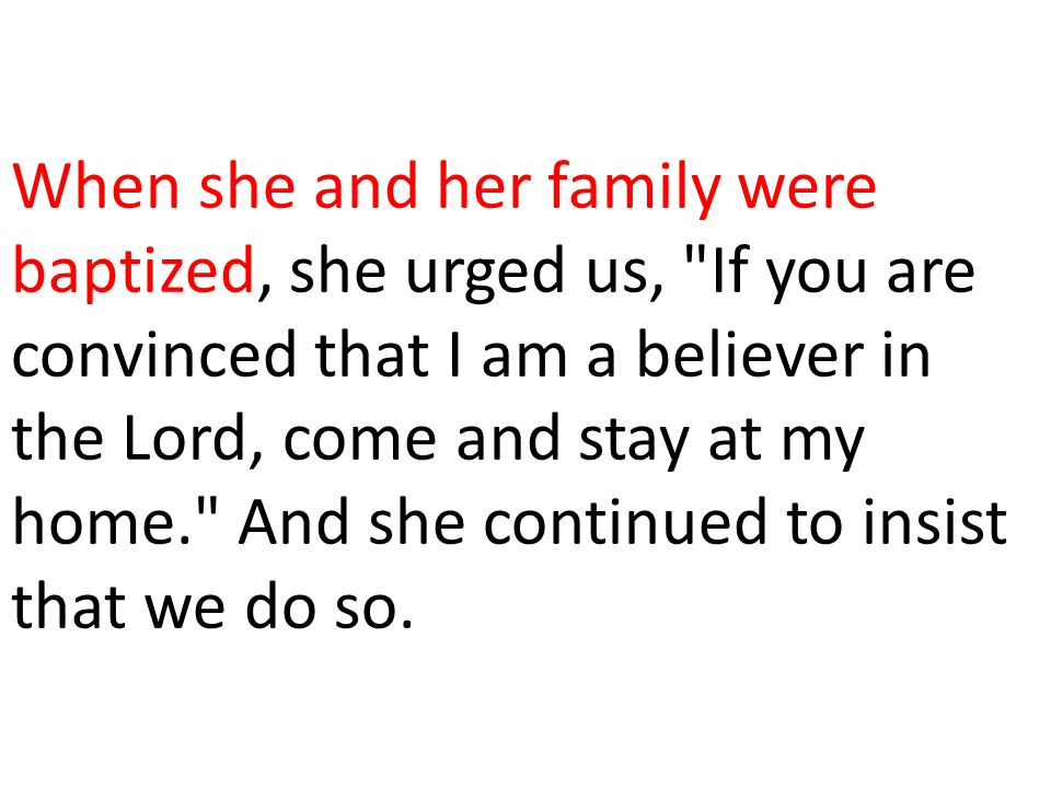When she and her family were baptized, she urged us, If you are convinced that I am a believer in the Lord, come and stay at my home. And she continued to insist that we do so.