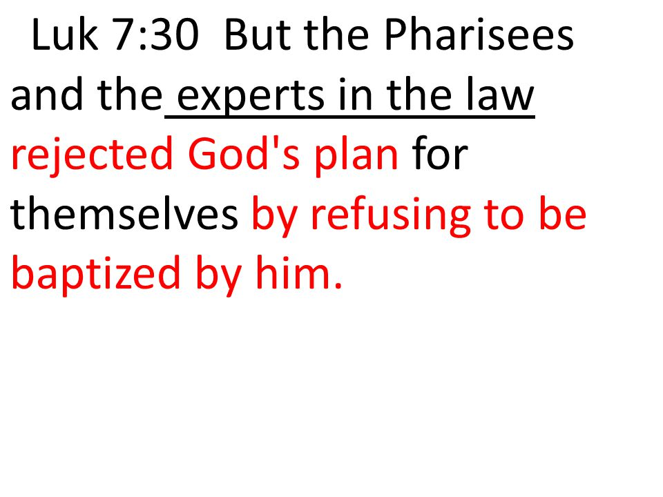 Luk 7:30 But the Pharisees and the experts in the law rejected God s plan for themselves by refusing to be baptized by him.