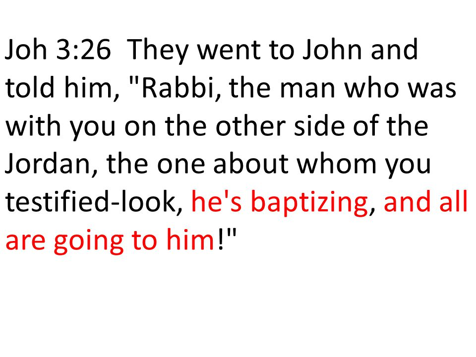 Joh 3:26 They went to John and told him, Rabbi, the man who was with you on the other side of the Jordan, the one about whom you testified-look, he s baptizing, and all are going to him!