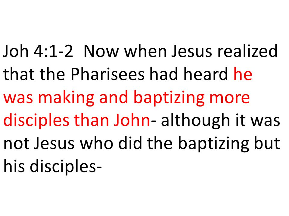 Joh 4:1-2 Now when Jesus realized that the Pharisees had heard he was making and baptizing more disciples than John- although it was not Jesus who did the baptizing but his disciples-