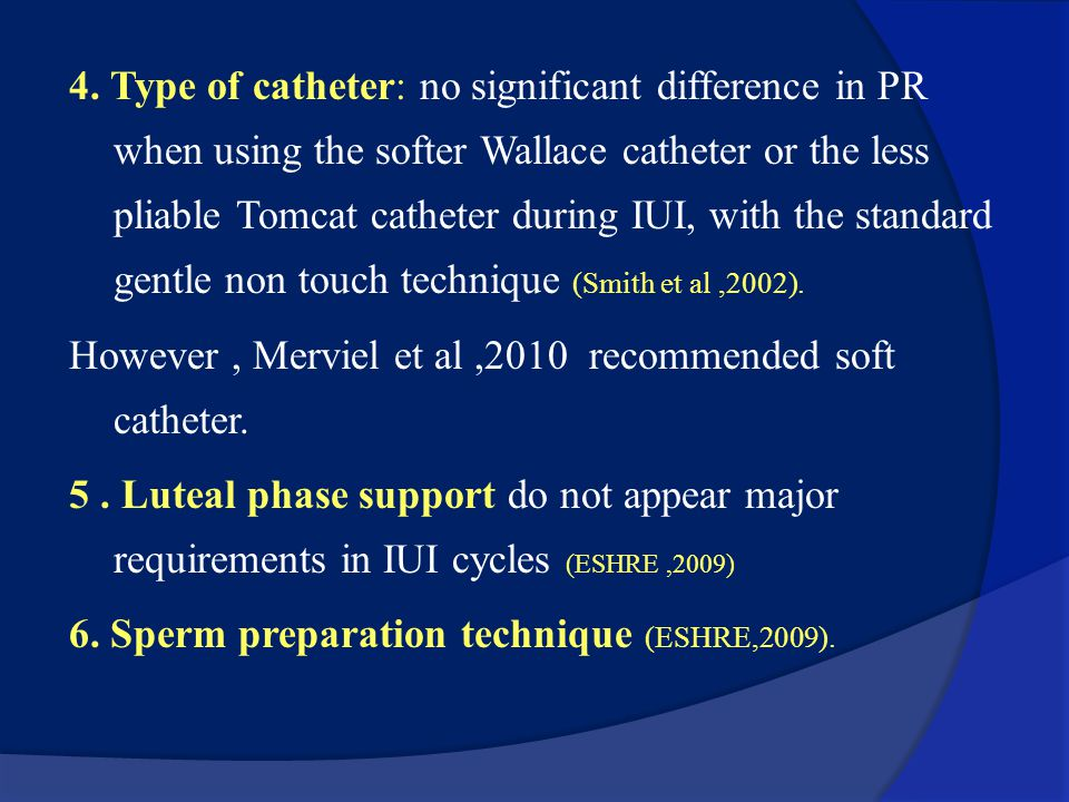 4. Type of catheter: no significant difference in PR when using the softer Wallace catheter or the less pliable Tomcat catheter during IUI, with the standard gentle non touch technique (Smith et al ,2002).