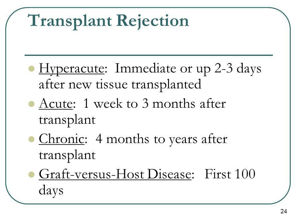 Transplant Rejection Hyperacute: Immediate or up 2-3 days after new tissue transplanted. Acute: 1 week to 3 months after transplant.