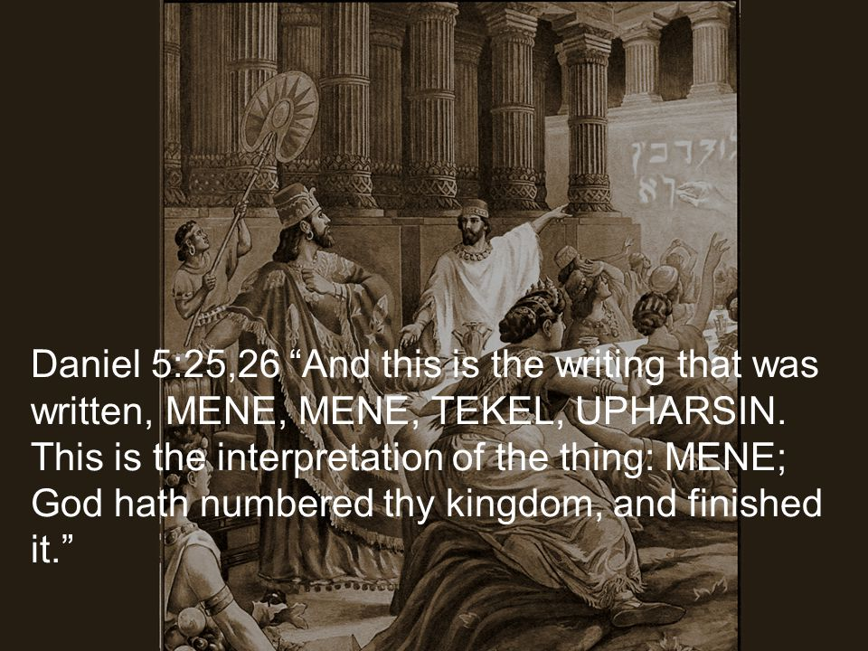 Daniel 5:25,26 And this is the writing that was written, MENE, MENE, TEKEL, UPHARSIN.