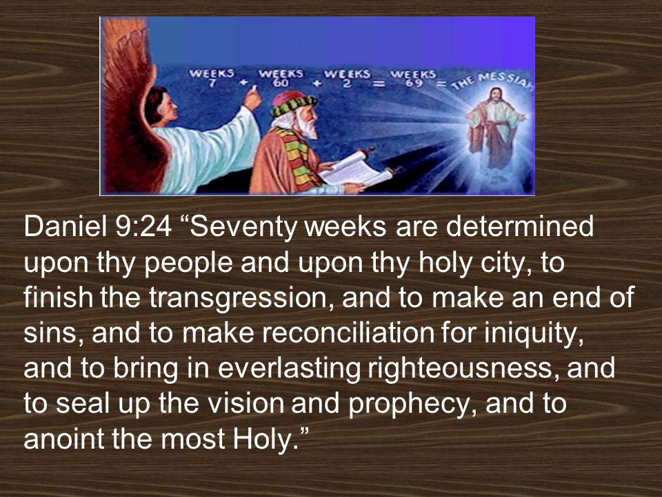 Daniel 9:24 Seventy weeks are determined upon thy people and upon thy holy city, to finish the transgression, and to make an end of sins, and to make reconciliation for iniquity, and to bring in everlasting righteousness, and to seal up the vision and prophecy, and to anoint the most Holy.