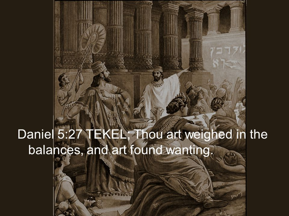Daniel 5:27 TEKEL; Thou art weighed in the balances, and art found wanting.