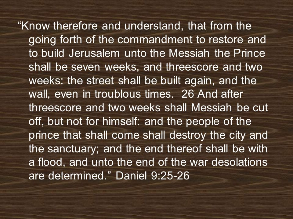Know therefore and understand, that from the going forth of the commandment to restore and to build Jerusalem unto the Messiah the Prince shall be seven weeks, and threescore and two weeks: the street shall be built again, and the wall, even in troublous times.