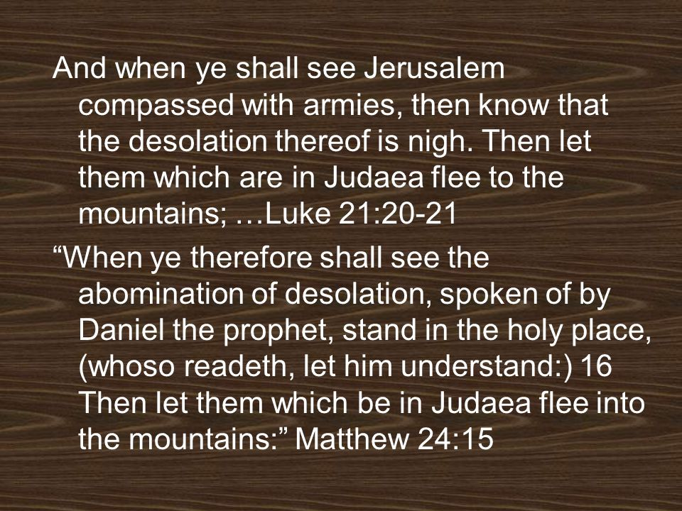 And when ye shall see Jerusalem compassed with armies, then know that the desolation thereof is nigh. Then let them which are in Judaea flee to the mountains; …Luke 21:20-21